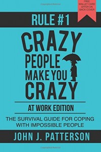 Rule # 1 – Crazy People Make You Crazy (At Work Edition): The Survival Guide for Coping with Impossible People by John J. Patterson