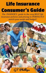 Life Insurance Consumer's Guide: The INSIDER'S Guide to the very BEST life insurance policies and pricing to PERFECTLY match your needs and budget! by GT Phillips