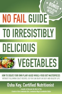 No Fail Guide to Irresistibly Delicious Vegetables: How to Create Your Own Plant-based Whole-food Diet Masterpieces Without Following Exact Recipes, So You can Enjoy an Easy and Healthy Life by Osha Key