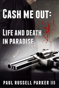 Cash Me Out:  Life and Death in Paradise by Paul Russell Parker III