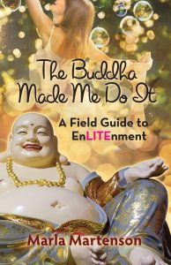 The Buddha Made Me Do It; A Field Guide To EnLITEnment by Marla Martenson