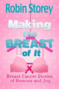 Making The Breast Of It – Breast Cancer Stories of Humour and Joy by Robin Storey
