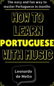 Portuguese: How To Learn Portuguese With Music – The Easy And Fun Way To Master Portuguese In Months by Leonardo de Mello