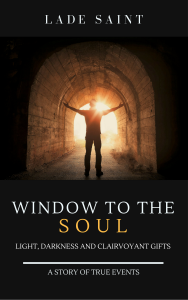 Window to the Soul: Light, Darkness and Clairvoyant Gifts by Lade Saint