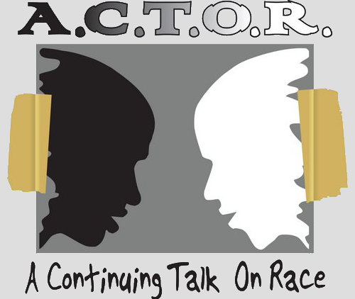 A.C.T.O.R (A Continuing Talk on Race)