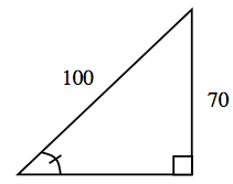 Right triangle, hypotenuse labeled, 100, vertical leg labeled, 70, angle opposite vertical leg, labeled with 1 tick mark.