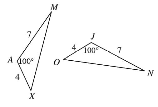 2 triangles, A,X,M, & J,N,O, labeled as follows: Side AX, 4, side, AM, 7, angle a, 100 degrees. side, OJ, 4, Side, JN, 7, angle, J, 100 degrees.