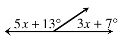 Two adjacent angles together form a line. The angle on the left is, 5 x + 13 degrees. The angle on the right is, 3 x + 7 degrees.
