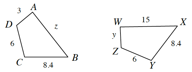 Quadrilateral, A, B, C, D, with side A, B = z, side C, B = 8.4, side D, C, = 6 and side D, A, = 3. Trapezoid W, X, Y, Z ,with side W, X, = 15, side X, Y, = 8.4, side Z, Y, = 6, side W, Z, = y.