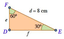 Right trianagle, D E F, sides labeled as follows: vertical leg, F D, small letter e, horizontal leg, D E, small letter f, hypotenuse, F E, d = 8 cm, angle, E, 30 degrees, angle F, 60 degrees.