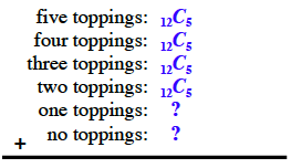 6 lines as follows from top to bottom: #1: five toppings, colon, 12 choose 5,  #2, four toppings, colon, 12 choose 5. #3, three toppings, colon, 12 choose 5. #4, two toppings, colon, 12 choose 5. #5, one toppings, colon, question mark. #6, no toppings, colon, question mark. Plus sign and long horizontal line segment, under the last line.