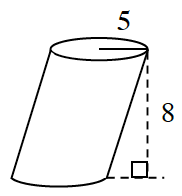 Cylinder tipped to the upper right, with vertical height labeled, 8, & radius of base labeled 5.