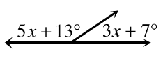 Two adjacent angles together form a straight line. The obtuse angle on the left is, 5 x + 13, degrees. The acute angle on the right is, 3 x + 7, degrees.