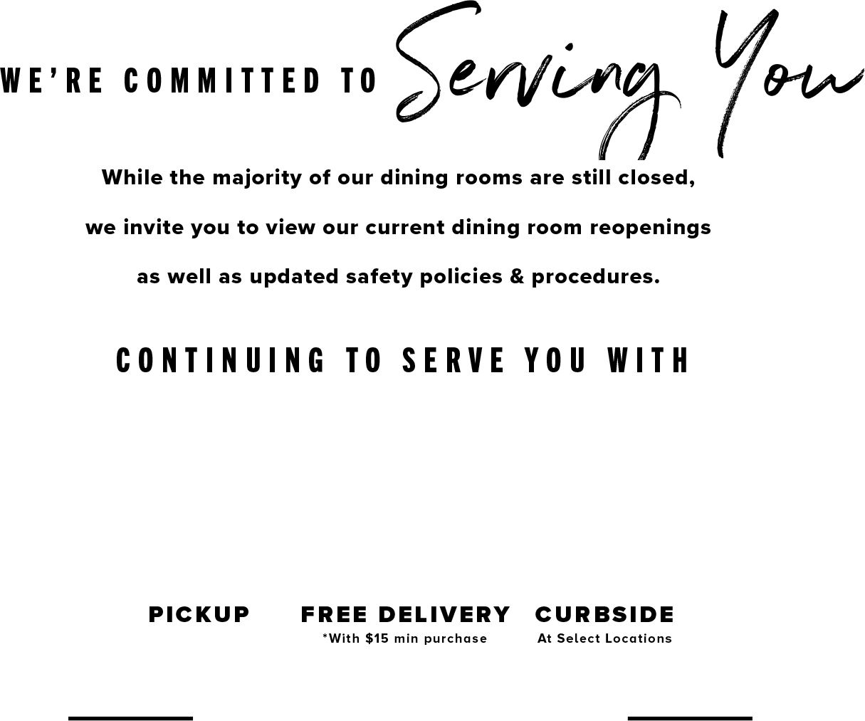 We're committed to serving you. Now back in our dining room! View our current dining room reopenings as well as updated safety policies & procedures.