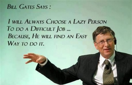 I choose a lazy person to do a hard job. Because a lazy person will find an easy way to do it.