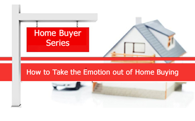Home Buyer Series – How to Take the Emotion out of Home Buying