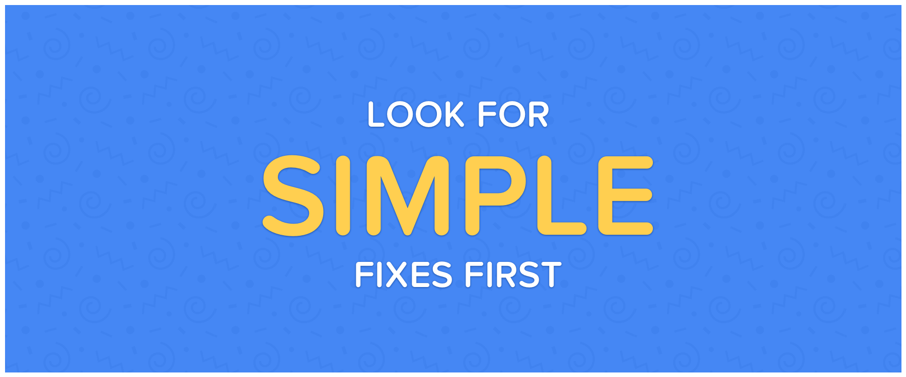 Look For Simple Fixes First