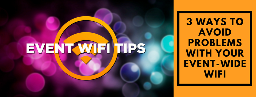 3 WAYS TO AVOID PROBLEMS WITH YOUR EVENT-WIDE WIFI