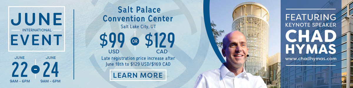 June International Event - June 22 (9AM - 6PM) - June 24 (9AM - 6PM) - Salt Palace Convention Center, Salt Lake City, UT - $99 USD OR $129 CAD - Late registration price increase after June 18th to $129 USD/$169 CAD - Featuring Keynote Speaker Chad Hymas, www.chadhymas.com - LEARN MORE