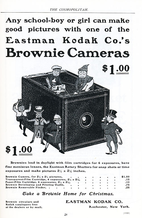 "This advertisement originally appeared in The Cosmopolitan. It reads ""Any school-boy or girl can make good pictures with one of the Eastman Kodak Company's Brownie Cameras."" Underneath this text is an illustration of a camera with elf-sized people standing beside and sitting on top of the camera. The two on top appear to be focusing the flash. At the top and bottom of the illustration the price one dollar is printed in a large font. Underneath this, in a much smaller print, the product details and film pricing are included."