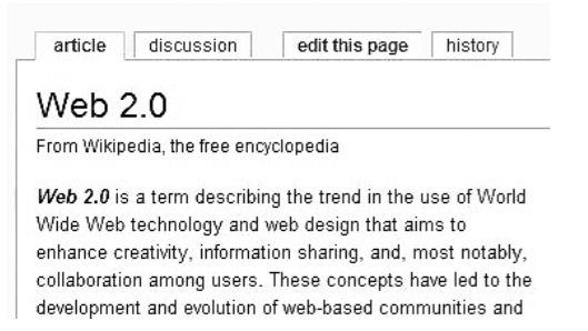 """Screenshot of a Wikipedia article. Along the top are four tabs: article, discussion, edit this page, and history. The article tab is active. The title of the article is """"Web 2.0: From Wikipedia, the free encyclopedia."""" The article excerpt reads """"Web 2.0 is a term describing the trend in the use of World Wide Web technology and web design that aims to enhance creativity, information sharing, and, most notably, collaboration among users. These concepts have led to the development and evolution of web-based communities and"""""""