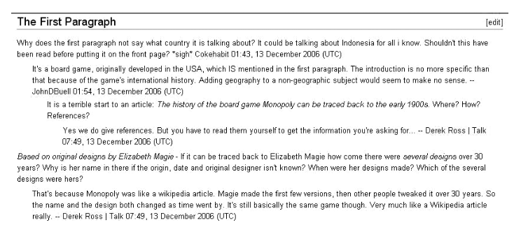 """Screenshot from Wikipedia article's discussion page. It reads: """"The First Paragraph. Why does the first paragraph not say what country it is talking about? It could be talking about Indonesia for all i know. Shouldn't this have been read before putting it on the front page? *sigh* Cokehabit 01:43, 13 December 2006 (UTC)/ It's a board game, originally developed in the USA, which IS mentioned in the first paragraph. The introduction is no more specific than that because of the game's international history. Adding geography to a non-geographic subject would seem to make no sense. —JohnDBuell 01:54, 13 December 2006 (UTC)/ It is a terrible start to an article: The history of the board game Monopoly can be traced back to the early 1900's [in italics]. Where? How? References?/ Yes we do give references. But you have to read them yourself to get the information you're asking for…—Derek Ross Talk 07:49, 13 December 2006 (UTC) / Based on original designs by Elizabeth Magie [in italics] - If it can be traced back to Elizabeth Magie how come there were several designs [several designs in italics] over 30 years? Why is her name in there if the origin, date and original designer isn't known? When were her designs made? Which of the several designs were hers?/ That's because Monopoly was like a wikipedia article. Maggie made the first few versions, then other people tweaked it over 30 years. So the name and the design both changed as time went by. It's still basically the same game though. Very much like a Wikipedia article really. —Derek Ross Talk 07:49, 13 December 2006 (UTC)"""""""
