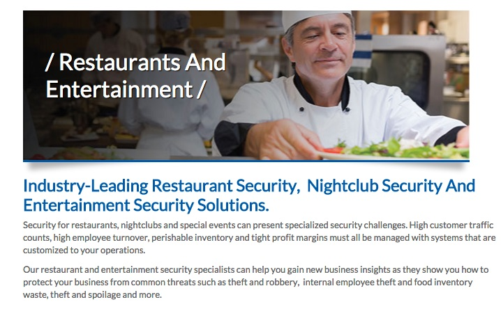 Screenshot of website. Restaurants and Entertainment. Industry-Leading Restaurant Security, Nightclub Security, and Entertainment Security Solutions. Security for restaurants, nightclubs, and special events can present specialized security challenges. High customer traffic counts, high employee turnover, perishable inventory, and tight profit margins must all be managed with systems that are customized to your operations. Our restaurant and entertainment security specialists can help you gain new business insights as they show you how to protect your business from common threats such as theft and robbery, internal employee theft and food inventory waste, theft, spoilage, and more.