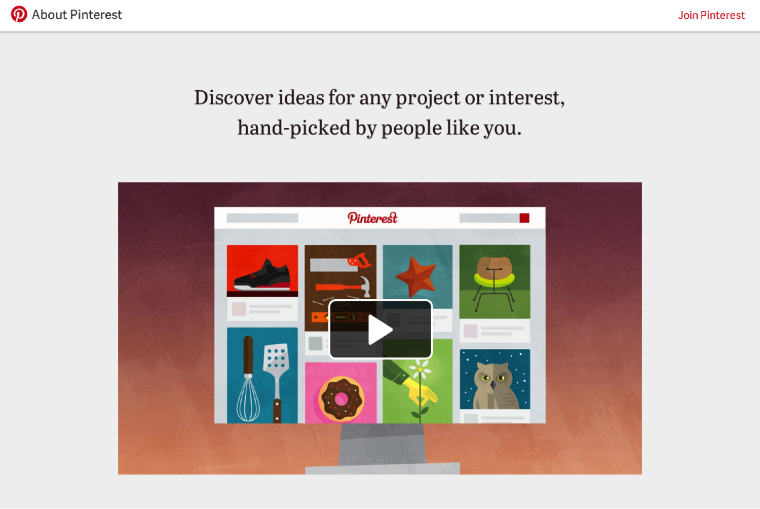 A screenshot of Pinterest's website. The site has a plain gray background with a video featuring colorful icons. Above the video are the words Discover ideas for any project or interest, hand-picked by people like you.