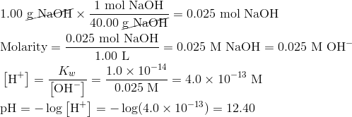 & 1.00 {cancel{text{g NaOH}}} times frac{1 text{mol NaOH}}{40.00 {cancel{text{g NaOH}}}}=0.025 text{mol NaOH} \& text{Molarity}=frac{0.025 text{mol NaOH}}{1.00 text{L}}=0.025 text{M NaOH}=0.025 text{M OH}^- \& left [ text{H}^+ right ]=frac{K_w}{left [ text{OH}^- right ]}=frac{1.0 times 10^{-14}}{0.025 text{M}}=4.0 times 10^{-13} text{M} \& text{pH}=- log left [ text{H}^+ right ]=- log(4.0 times 10^{-13})=12.40