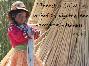 """Photo of a young girl in bright Peruvian clothing, standing in front of harvested cane.  The quote """"Travel is fatal to prejudice, bigotry, and narrow-mindedness"""" by Mark Twain is super-imposed on the image."""