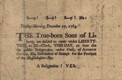 "A broadside bears the words ""St—P! St—P! St—P! No: Tuesday-Morning, December 17, 1765. The True-born Sons of Liberty, are desired to meet under LIBERTY-TREE, at XII o'Clock, THIS DAY, to hear the public Resignation, under Oath, of ANDREW OLIVER, Esq; Distributor of Stamps for the Province of the Massachusetts-Bay. A Resignation? YES."""
