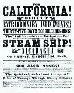 "A promotional poster reads ""For California!/Direct/Extraordinary Inducements!!/Thirty-Five Days to Gold Regions!/The California Steam Navigation Co./Will dispatch their first vessel from New-York, the NEW and SPLENDID/Steam Ship!/Nicaragua/On Friday, March 23d, 1849/The Quickest, Safest, and Cheapest!!/Price of Passage Through Ninety Dollars!"""