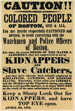 """The text of a poster reads """"CAUTION!! COLORED PEOPLE OF BOSTON, ONE AND ALL, You are hereby respectfully CAUTIONED and advised, to avoid conversing with the Watchmen and Police Officers of Boston, For since the recent ORDER OF THE MAYOR AND ALDERMEN, they are empowered to act as KIDNAPPERS AND Slave Catchers, And they have already been actually employed in KIDNAPPING, CATCHING, AND KEEPING SLAVES. Therefore, if you value your LIBERTY, and the Welfare of the Fugitives among you, Shun them in every possible manner, as so many HOUNDS on the track of the most unfortunate of your race. Keep a Sharp Look Out for KIDNAPPERS, and have TOP EYE open. APRIL 24, 1851."""""""
