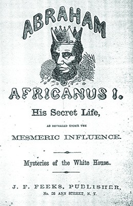 "A book cover depicts Lincoln as an African king, with dark skin, a crown, and a jeweled robe. The text reads ""Abraham Africanus I. His Secret Life, as Revealed under the Mesmeric Influence. Mysteries of the White House."""
