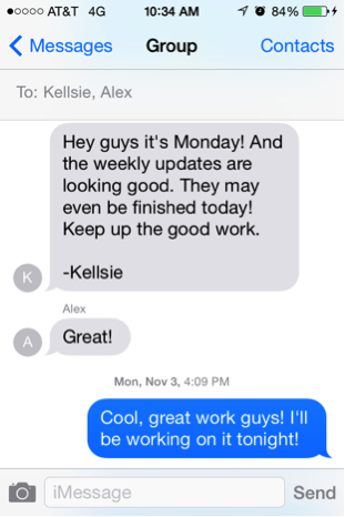 "Screen capture from a smart phone text message. The first message, from ""K"" reads ""Hey guys it's Monday! And the weekly updates are looking good. They may even be finished today! Keep up the good work. -Kellsie."" A reply from Alex reads ""Great!"" And the bottom message, labeled ""Mon, Nov 3, 4:09PM"" reads ""Cool, great work guys! I'll be working on it tonight!"" The final message is in blue, meaning it was sent from the phone showing the dialogue."