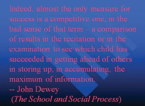 "Bluish page with the following text in light pink letters: ""Indeed, almost the only measure for success is a competitive one, in the bad sense of that term—a comparison of results in the recitation or in the examination to see which child has succeeded in getting ahead of others in storing up, in accumulating, the maximum of information. —John Dewey (The School and Social Process)"