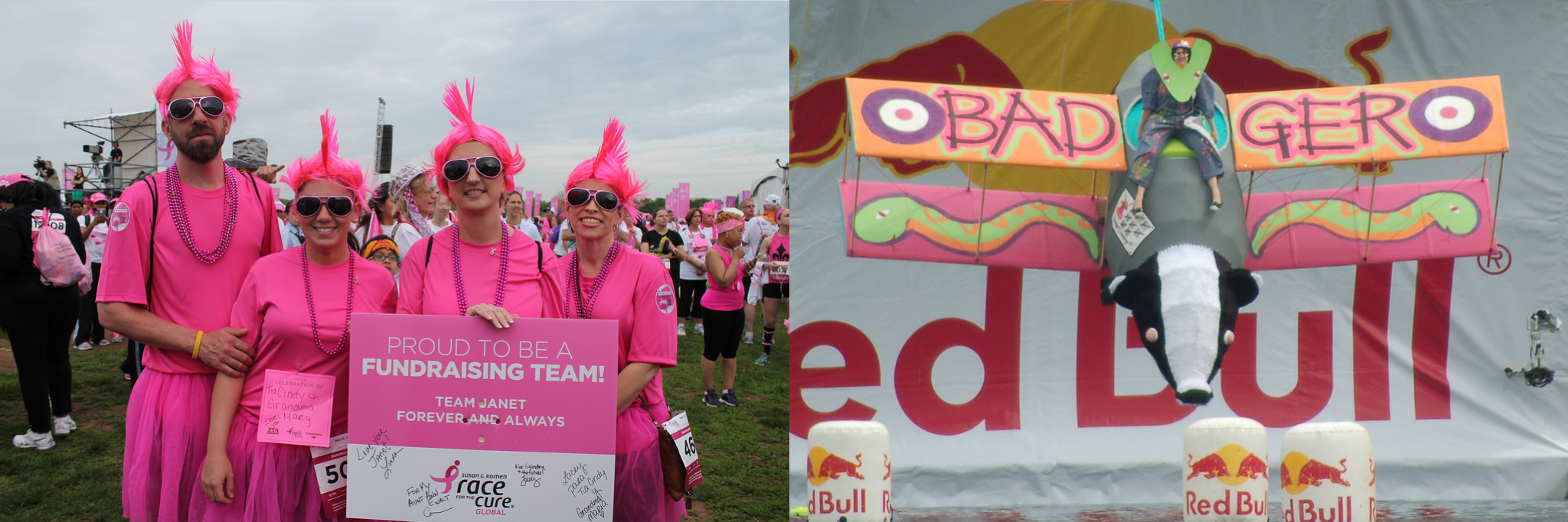 Left: Photo taken at a Race for the Cure event: Four pink-haired people clothed all in pink hold a sign that says, Proud to be a fundraising team! Team Janet forever and always. Right: Photo taken at a Red Bull Flugtag event: A person rides a small biplane that looks like a badger. The plane's wings are brightly coloured, feature cartoon snakes, and read Badger. The plane is in front of a giant Red Bull sign and above several inflated cans of Red Bull.