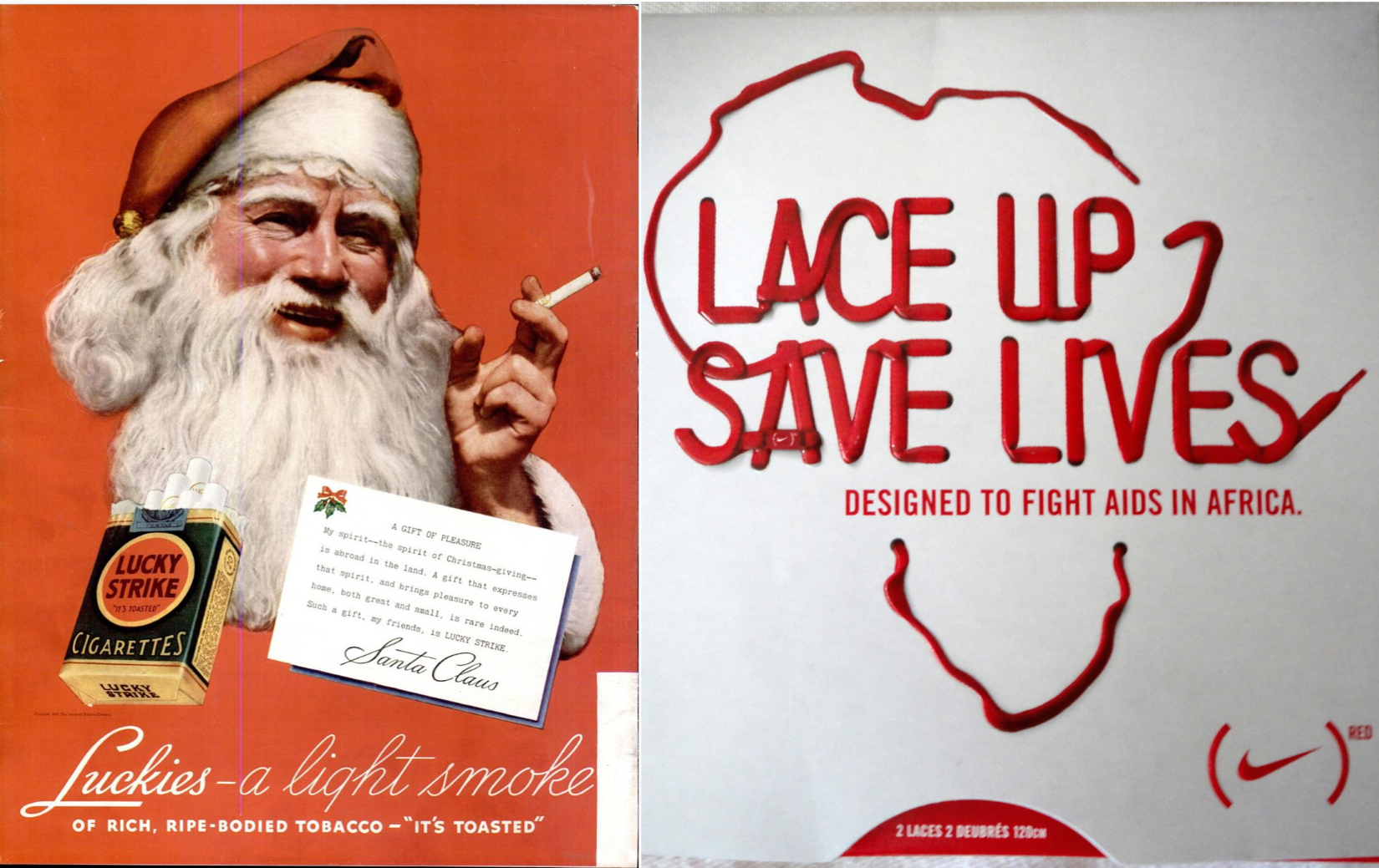 Left: A smiling Santa Claus smokes a cigarette. A card in front of him reads, A Gift of Pleasure: My spirit, the Spirit of Christmas-giving, is abroad in the land. A gift that expresses that spirit, and brings pleasure to every home, both great and small, is rare indeed. Such a gift, my friends, is LUCKY STRIKE. Santa Claus. Below Santa are the words Luckies, a light smoke of rich, ripe-bodied tobacco. It's toasted. Right: Some bright red shoelaces are laced through a white background to form a loose silhouette of Africa and the words Lace up Save lives. A caption reads Designed to fight AIDS in Africa. The Nike logo with the superscript RED is in the bottom corner.