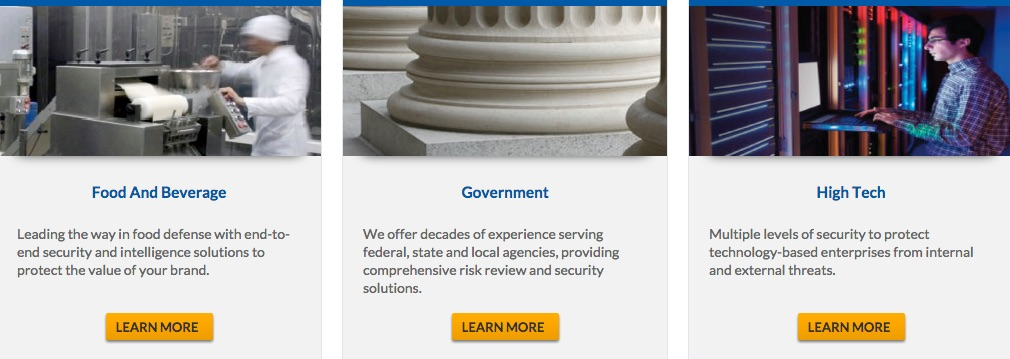 """Screenshot of webpage with three panels: Food and Beverage, Government, and High Tech. Panel titled """"Food and Beverage"""" reads: Leading the way in food defense with end-to-end security and intelligence solutions to protect the value of your brand. Learn More button. Panel titled """"Government"""" reads: We offer decades of experience serving federal, state, and local agencies, providing comprehensive risk review and security solutions. Learn More button. Panel titled """"High Tech"""" reads: Multiple levels of security to protect technology-based enterprises from internal and external threats. Learn More button."""