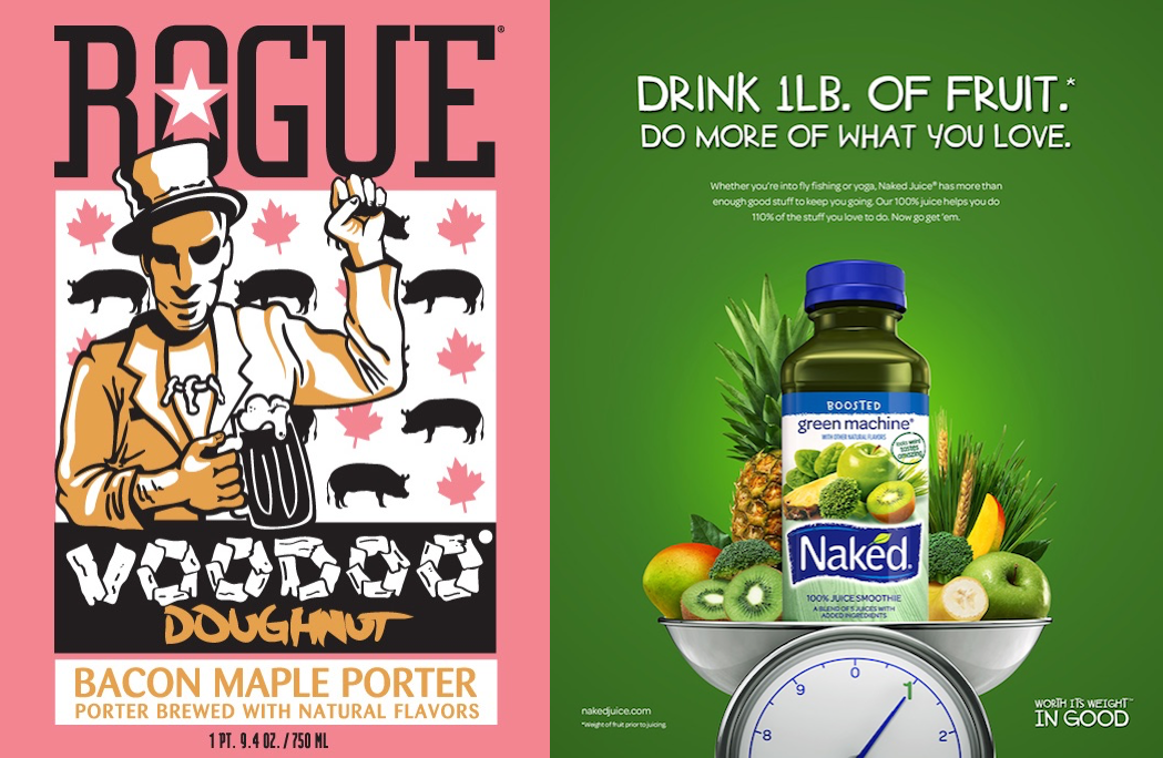 """On the left, a poster portraying a man in a top hat holding a beer and raising a fist. Behind him is a a patterned background featuring pigs and maple leaves. The poster reads """"Rogue. Voodoo Doughnut. Bacon Maple Porter, Porter brewed with natural flavors."""" On the right, a poster depicts a bottle of Naked Boosted Green Machine smoothie on a scale with numerous other fruits. The scale read """"1 pound"""". The poster reads, """"Drink 1 pound of fruit. Do more of what you love."""" In smaller print, it reads """"Whether you're into fly fishing or yoga, Naked Juice has more than enough stuff to keep you going. Our 100% juice helps you do 110% of the stuff you love to do. Now go get 'em."""""""