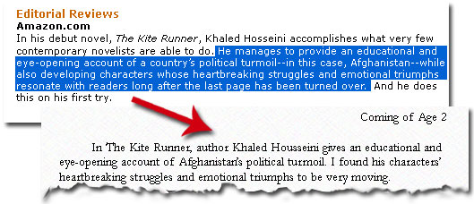 "A screenshot of Amazon.com's editorial review for The Kite Runner. The following sentence is highlighted: ""He manages to provide an educational and eye-opening account of a country's political turmoil—in this case Afghanistan—while also developing characters whose heartbreaking struggles and emotional triumphs resonate with readers long after the last page has been turned over. This is compared to an essay that reads ""In the Kite Runner, author Khaled Housseini gives an educational and eye-opening account of Afghanistan's political turmoil. I found his character's heartbreaking struggles and emotional triumphs to be very moving."""