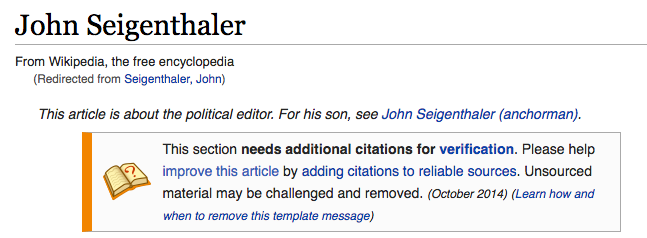 "Screen Shot, Top of Wikipedia article for John Seigenthaler. ""From Wikipedia, the free encyclopedia. (Redirected from Seigenthaler, John.) This article is about the political editor. For his son, see John Seigenthaler (anchorman). This section needs additional citations for verification. Please help improve this article by adding citations to reliable sources. Unsourced material may be challenged and removed. (October 2014) (Learn how and when to remove this template message)"""