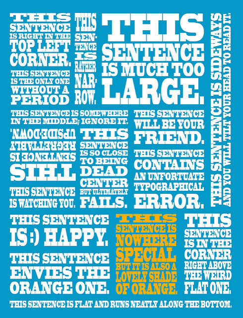 """Poster containing various sentences on blue background. """"This sentence is right in the top left corner. This sentence is rather narrow. This sentence is much too large. This sentence is sideways and you will tilt your head to read it. This sentence is the only one without a period This sentence is somewhere in the middle; ignore it. This sentence will be your friend. This sentence is regrettably upside-down. This sentence is so close to being dead center but ultimately fails. This sentence contains an unfortuate typographical error. This sentence is :) happy. This sentence envies the orange one. This sentence is nowhere special but it is also a lovely shade of orange. This sentence is in the corner right above the weird flat one. This sentence is flat and runs neatly along the bottom."""""""