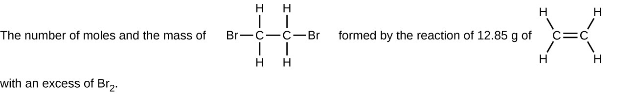 """This figure includes two structural formulas. It reads, """"The number of moles and the mass of,"""" which is followed by a structure with two C atoms bonded with a single horizontal at the center. Both C atoms have H atoms bonded above and below. The C atom to the left has a B r atom bonded to its left. The C atom to the right has a B r atom bonded to its right. Following this structure, the figure reads, """"formed by the reaction of 12.85 g of,"""" which is followed by a structure with two C atoms connected with a horizontal double bond. The C atom to the left has H atoms bonded above and to the left and below and to the left. The C atom to the right has H atoms bonded above and to the right and below and to the right. The figure ends with, """"with an excess of B r subscript 2."""""""