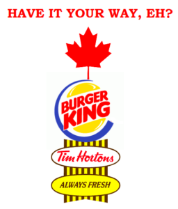 """Cartoon shows the logos of several fast-food chains atop one another: Tim Hortons, Burger King, and a Canadian flag on top. The caption reads, """"Have it your way, eh?"""""""