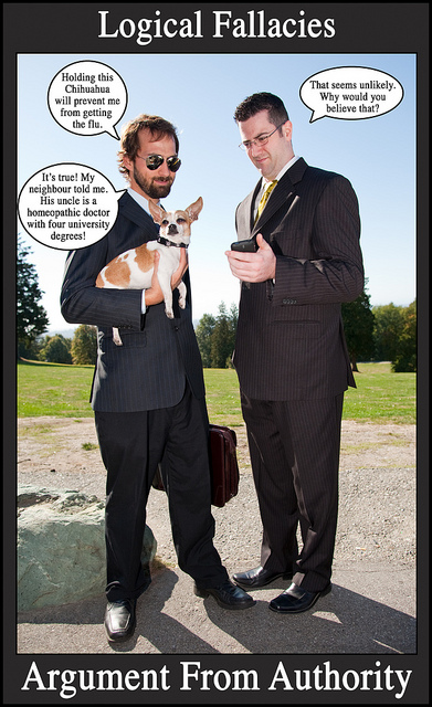 Image titled Logical Fallacies: Argument from Authority. Two men in business suits stand outside; the one on the left holds a briefcase and a chihuahua. Dialogue bubbles: Holding this Chihuahua will prevent me from getting the flu. / That seems unlikely. Why would you believe that? / It's true! My neighbour told me. His uncle is a homeopathic doctor with four university degrees!