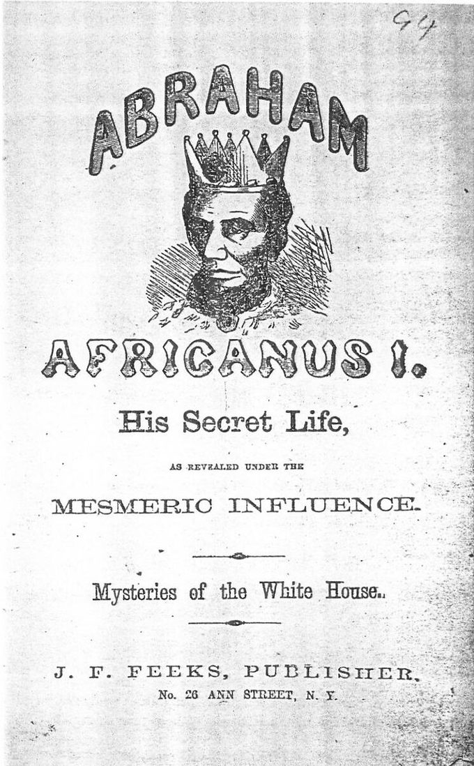 "The title page of the pamphlet reads, ""Abraham Africanus I. His secret life, as revealed under the mesmeric influence. Mysteries of the White House. J.F. Fleeks, Publisher. No. 26 Ann Street, NY."" The page includes an dark-skinned portrait of Abraham Lincoln, wearing a crown."