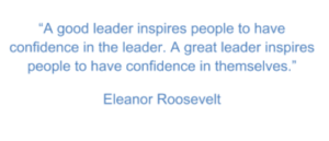 "A quotation from Eleanor Roosevelt that says, ""A good leader inspires people to have confidence in the leader. A great leader inspires people to have confidence in themselves."""
