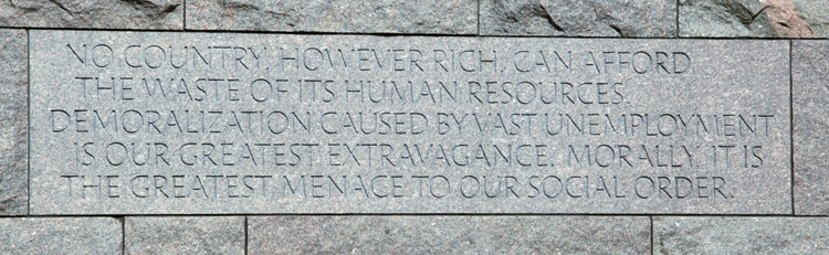 "Plaque reading ""...no country, however rich, can afford the waste of its human resources. Demoralization caused by vast unemployment is our greatest extravagance. Morally, it is the greatest menace to our social order."""