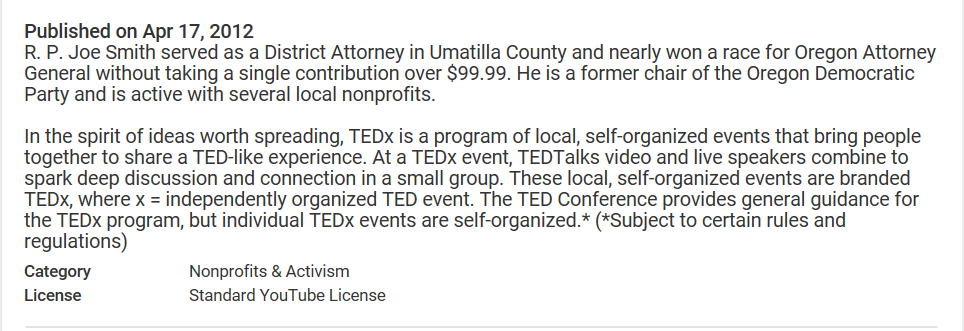 R. P. Joe Smith served as a District Attorney in Umatilla County and nearly won a race for Oregon Attorney General without taking a single contribution over $99.99. He is a former chair of the Oregon Democratic Party and is active with several local nonprofits. In the spirit of ideas worth spreading, TEDx is a program of local, self-organized events that bring people together to share a TED-like experience. At a TEDx event, TEDTalks video and live speakers combine to spark deep discussion and connection in a small group. These local, self-organized events are branded TEDx, where x = independently organized TED event. The TED Conference provides general guidance for the TEDx program, but individual TEDx events are self-organized.* (*Subject to certain rules and regulations)